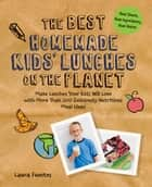 The Best Homemade Kids' Lunches on the Planet - Make Lunches Your Kids Will Love with Over 200 Deliciously Nutritious Lunchbox Ideas - Real Simple, Real Ingredients, Real Quick! ebook by Laura Fuentes