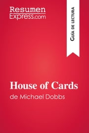 House of Cards de Michael Dobbs (Guía de lectura) - Resumen y análisis completo ebook by ResumenExpress.com