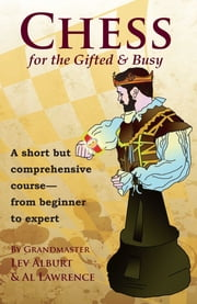 Chess for the Gifted and Busy: A Short But Comprehensive Course From Beginner to Expert ebook by Lev Alburt,Al Lawrence