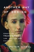 Another Way of Seeing: Essays on Transforming Law, Politics and Culture ebook by Peter Gabel