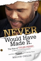 Never Would Have Made It - The Rise of Tyler Perry the Most Powerful Entertainer in Black America (And What it Really Took to Get Him There) ebook by Melvin Childs