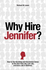 Why Hire Jennifer?: How to Use Branding and Uncommon Sense to Get Your First Job, Last Job, and Every Job in Between ebook by Richard W Lewis,Juergen Dahlen