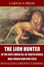 The Lion Hunter, in the Days when All of South Africa Was Virgin Hunting Field ebook by Ronaleyn Gordon-Cumming