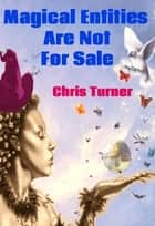 Magical Entities Are Not For Sale ebook by Chris Turner