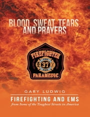 Blood, Sweat, Tears, and Prayers: Firefighting and EMS from Some of the Toughest Streets in America ebook by Gary Ludwig