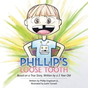 Phillips Loose Tooth - Based on a True Real Life Story, Written by a 5 Year Old ebook by Phillip Engstrom Jr.,Justin Sunseri