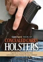 Gun Digest Book of Concealed Carry Holsters - A guide to choosing the best concealed carry holsters for your lifestyle ebook by Corey Graff