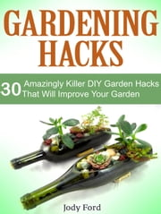 Gardening Hacks: 30 Amazingly Killer Diy Garden Hacks That Will Improve Your Garden ebook by Jody Ford