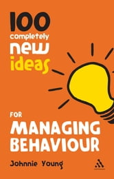 100 Completely New Ideas for Managing Behaviour ebook by Johnnie Young