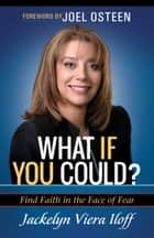 What if You Could? - Find Faith in the Face of Fear ebook by Jackelyn Viera Iloff, Joel Osteen