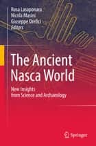 The Ancient Nasca World - New Insights from Science and Archaeology ebook by Rosa Lasaponara, Nicola Masini, Giuseppe Orefici