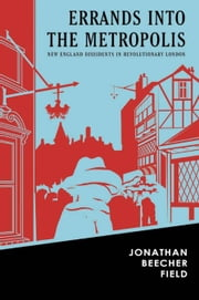 Errands into the Metropolis - New England Dissidents in Revolutionary London ebook by Jonathan Beecher Field,Chris Onstad