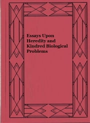 Essays Upon Heredity and Kindred Biological Problems ebook by August Weismann