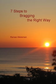 7 Steps to Bragging the Right Way ebook by Renee Weisman