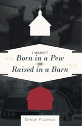 """I Wasn't Born in a Pew or Raised in a Barn"" ebook by Drew Flores"