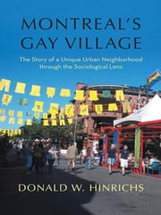 Montreal's Gay Village - The Story of a Unique Urban Neighborhood through the Sociological Lens ebook by Donald W. Hinrichs