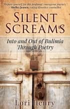 Silent Screams: Into and Out of Bulimia Through Poetry ebook by Lori Henry