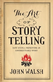 The Art of Storytelling - Easy Steps to Presenting an Unforgettable Story ebook by John D. Walsh