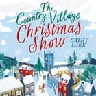 The Country Village Christmas Show - The perfect, feel-good read audiobook by Cathy Lake