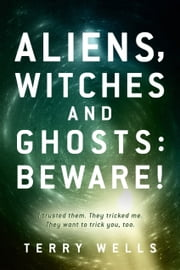 Aliens, Witches and Ghosts: Beware! - I trusted them. They tricked me. They want to trick you, too. ebook by Terry Wells