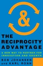 The Reciprocity Advantage - A New Way to Partner for Innovation and Growth ebook by Bob Johansen, Karl Ronn