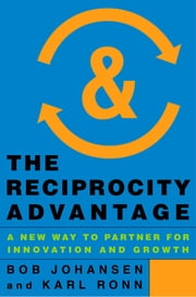 The Reciprocity Advantage - A New Way to Partner for Innovation and Growth ebook by Bob Johansen,Karl Ronn