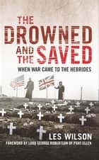 The Drowned and the Saved - When War Came to the Hebrides ebook by Les Wilson, George Robertson