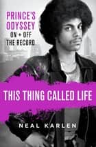 This Thing Called Life - Prince's Odyssey, On and Off the Record ebook by Neal Karlen