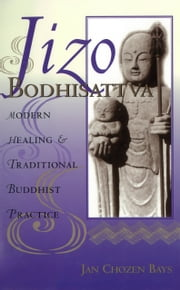 Jizo Bodhisattva - Modern Healing & Traditional Buddhist Practice ebook by Jan Chozen Bays,Heng  Sure