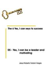 05: Yes, I Can Be a Leader and Motivating ebook by Jesus Roberto Torriani Vargas