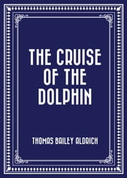 The Cruise of the Dolphin ebook by Thomas Bailey Aldrich