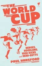 The World Cup - Heroes, hoodlums, high-kicks and head-butts ebook by Hansford, Paul, SBS