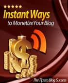 Instant Ways To Monetize Your Blog ebook by Anonymous