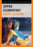 Upper Elementary Math Lessons - Case Studies of Real Teaching ebook by Anna O. Graeber, Linda Valli, Kristie Jones Newton