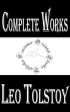 "Complete Works of Leo Tolstoy ""Greatest Russian Novelist"" ebook by Leo Tolstoy"