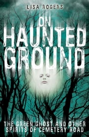 On Haunted Ground: The Green Ghost and Other Spirits of Cemetery Road ebook by Lisa Rogers