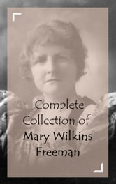 Complete Collection of Mary Wilkins Freeman ebook by Mary Wilkins Freeman