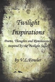 Twilight Inspirations: Poems,Thoughts and Reminiscence Inspired By the Twilight Saga ebook by V.L. Fowler
