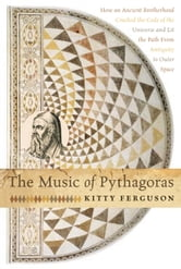 The Music of Pythagoras: How an Ancient Brotherhood Cracked the Code of the Universe and Lit the Path from Antiquity to Oute - How an Ancient Brotherhood Cracked the Code of the Universe and Lit the Path from Antiquity to Oute ebook by Kitty Ferguson