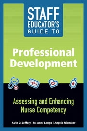 Staff Educator's Guide to Professional Development: Assessing and Enhancing Nurse Competency ebook by Alvin D. Jeffery, MSN, RN-BC, CCRN-K, FNP-BC,M. Anne Longo, PhD, MBA, RN-BC, NEA-BC,Angela Nienaber, MSN, RN-BC
