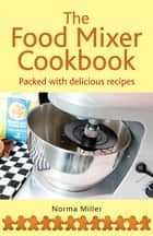 The Food Mixer Cookbook ebook by Norma Miller
