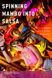 Spinning Mambo into Salsa: Caribbean Dance in Global Commerce ebook by Juliet McMains