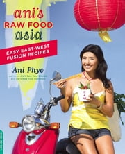 Ani's Raw Food Asia - Easy East-West Fusion Recipes the Raw Food Way ebook by Ani Phyo