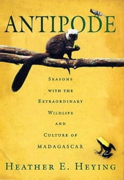 Antipode - Seasons with the Extraordinary Wildlife and Culture of Madagascar ebook by Heather E. Heying