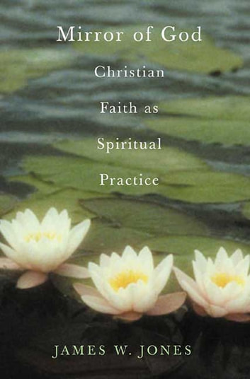 The Mirror of God - Christian Faith as Spiritual Practice--Lessons from Buddhism and Psychotherapy ebook by James W. Jones