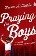 Praying for Boys - Asking God for the Things They Need Most ebook by Brooke McGlothlin, Cliff Graham