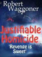 Justifiable Homicide ebook by Robert C. Waggoner
