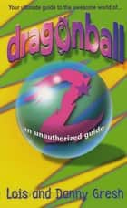 Dragonball Z - An Unauthorized Guide ebook by Lois H. Gresh, Danny Gresh