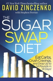 The Sugar Swap Diet - Eat Carbs, Crush Cravings, and Drop Up to 14 Pounds in 14 Days! ebook by David Zinczenko,Stephen Perrine