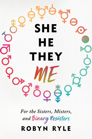 She/He/They/Me - For the Sisters, Misters, and Binary Resisters ebook by Robyn Ryle
